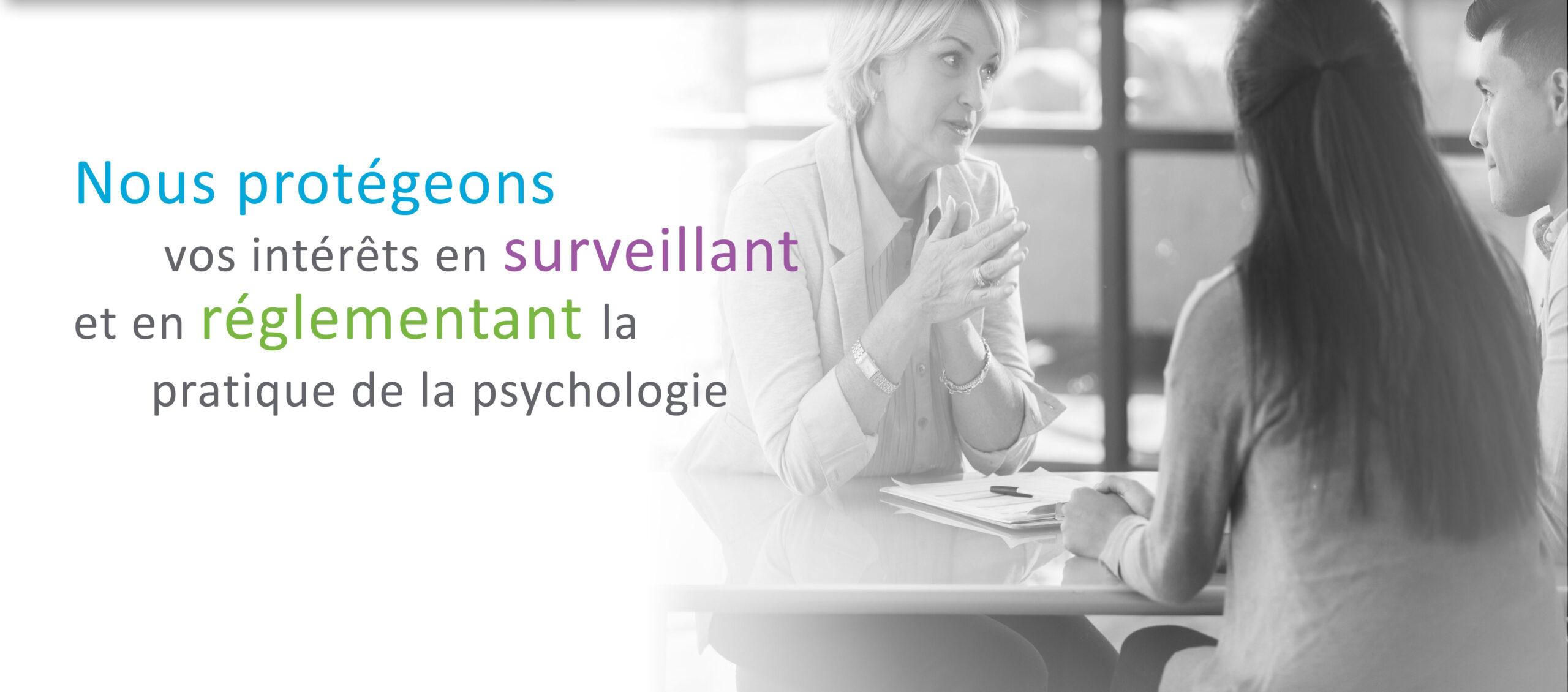 Nous protégeons vos intérêts en surveillant et en réglementant la pratique de la psychologie