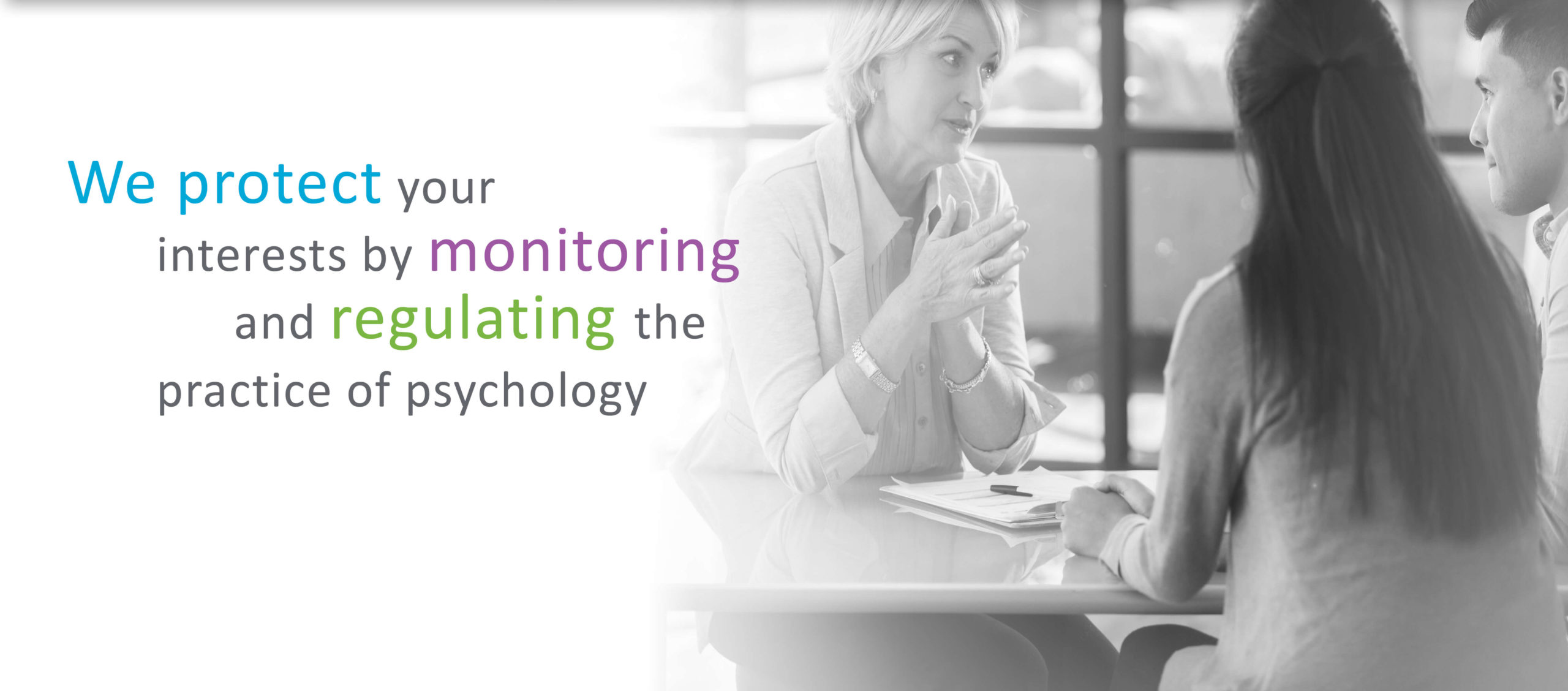 We protect your interests by monitoring and regulating the practice of psychology